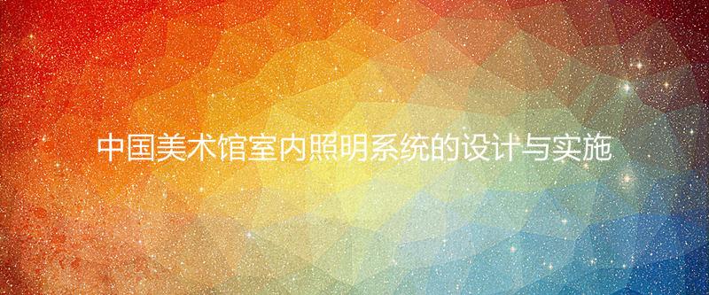 中国美术馆室内照明系统的设计与实施
